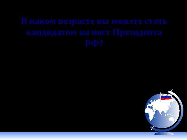 В каком возрасте вы можете стать кандидатом на пост Президента РФ? Не менее 3...