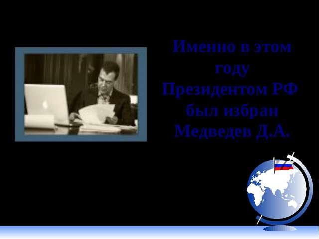 Именно в этом году Президентом РФ был избран Медведев Д.А. 2008 год