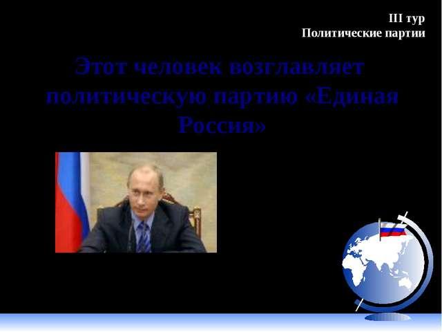 Этот человек возглавляет политическую партию «Единая Россия» Путин В.В. III т...