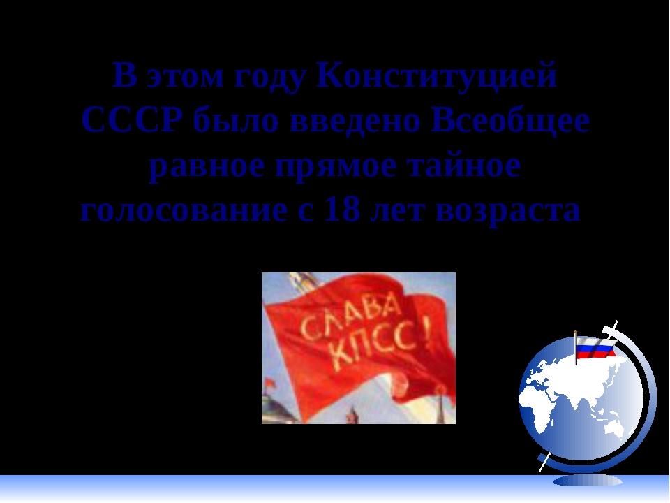 В этом году Конституцией СССР было введено Всеобщее равное прямое тайное голо...