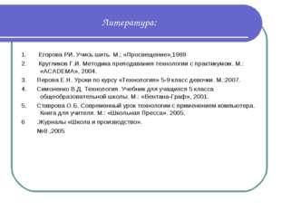 Литература: 1. Егорова РИ. Учись шить. М.; «Просвещение»,1989 2. Кругликов Г.
