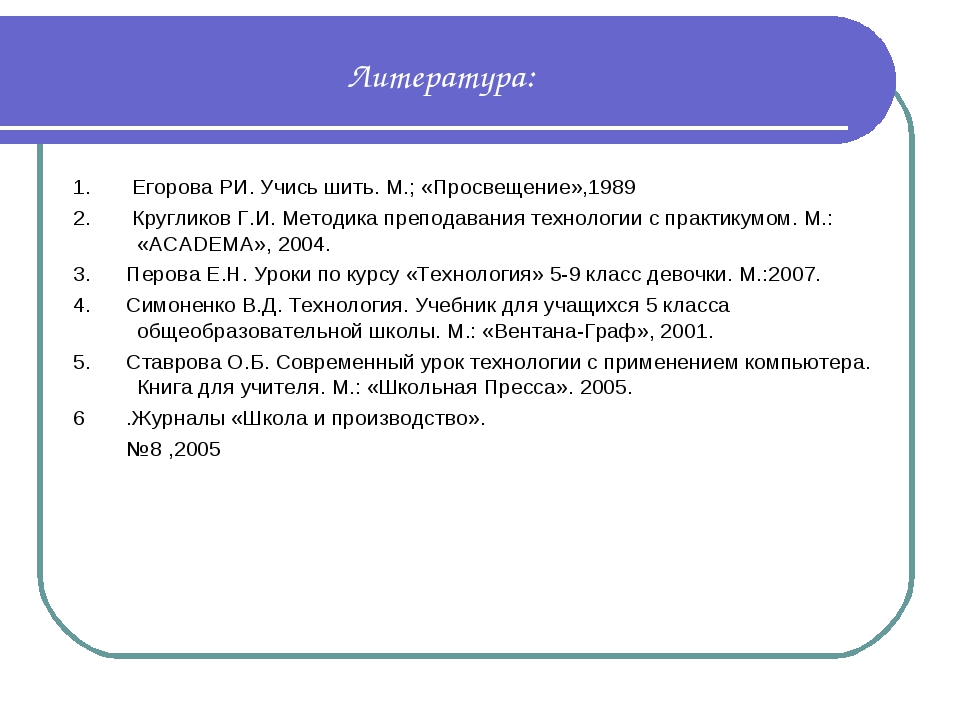 Литература: 1. Егорова РИ. Учись шить. М.; «Просвещение»,1989 2. Кругликов Г....