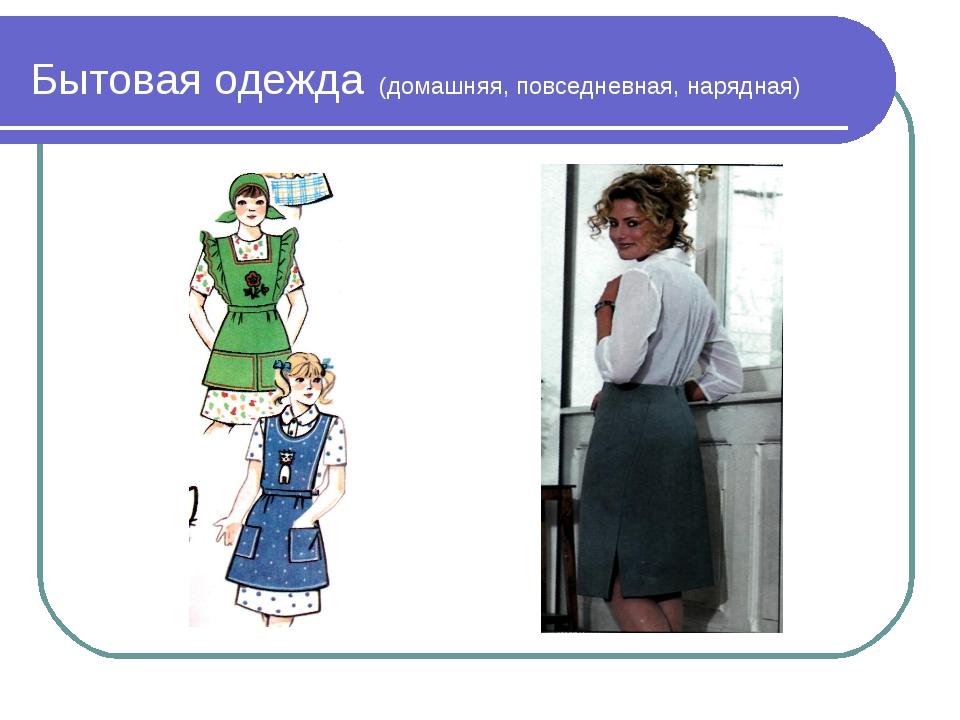 Бытовая одежда (домашняя, повседневная, нарядная)