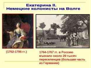 (1762-1796 гг.) 1764-1767 гг. в Россию въехало около 29 тысяч переселенцев (б