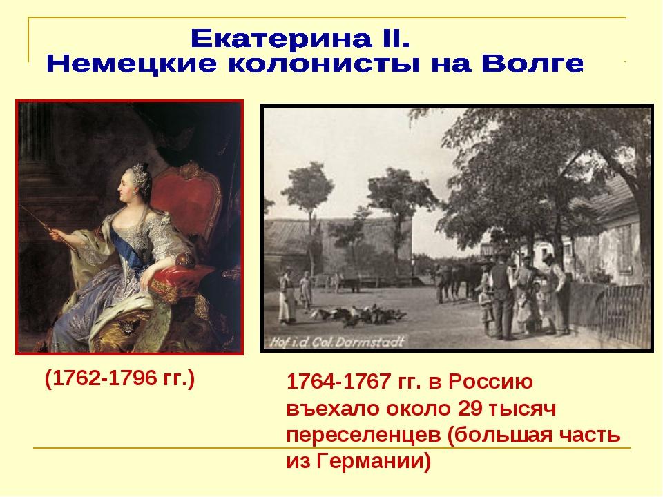 (1762-1796 гг.) 1764-1767 гг. в Россию въехало около 29 тысяч переселенцев (б...