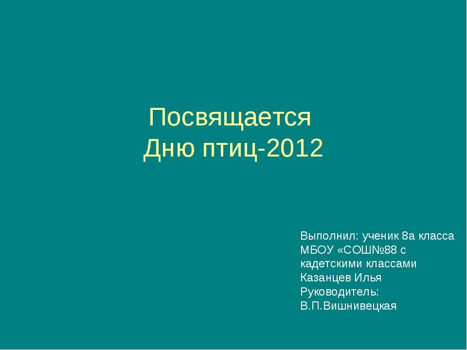 Посвящается Дню птиц-2012 Выполнил: ученик 8а класса МБОУ «СОШ№88 с кадетским...