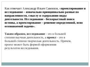 Как отмечаетАлександр Ильич Савенков, «проектирование и исследование–изнач