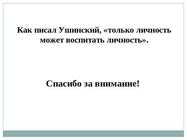 Как писал Ушинский, «только личность может воспитать личность». Спасибо за вн...