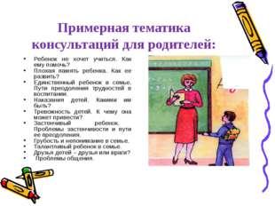 Примерная тематика консультаций для родителей: Ребенок не хочет учиться. Как