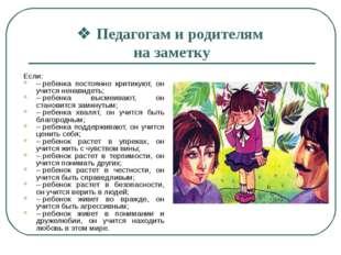 vПедагогам и родителям на заметку Если: –ребенка постоянно критикуют, он уч