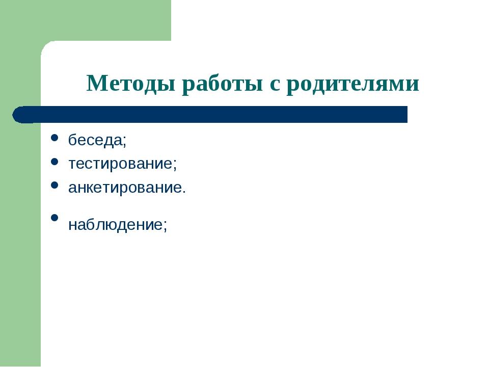 Методы работы с родителями беседа; тестирование; анкетирование. наблюдение;
