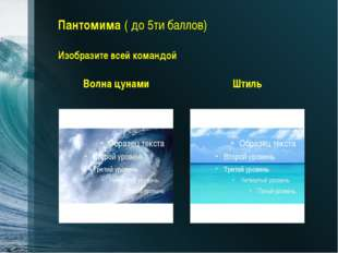 Пантомима ( до 5ти баллов) Изобразите всей командой Волна цунами Штиль Заключ