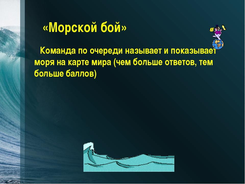 «Морской бой» Команда по очереди называет и показывает моря на карте мира (че...