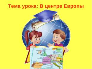 Тема урока: В центре Европы