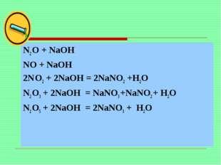 N2 O + NaOH NO + NaOH 2N O2 + 2NaOH = 2NaNO2 +H2O N2 O3 + 2NaOH = NaNO3 +NaN