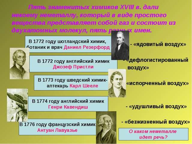 Пять знаменитых химиков XVIII в. дали некоему неметаллу, который в виде прос...