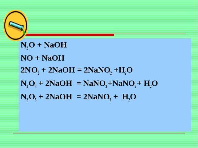 N2 O + NaOH NO + NaOH 2N O2 + 2NaOH = 2NaNO2 +H2O N2 O3 + 2NaOH = NaNO3 +NaN...