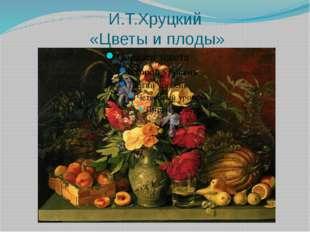 И.Т.Хруцкий «Цветы и плоды»