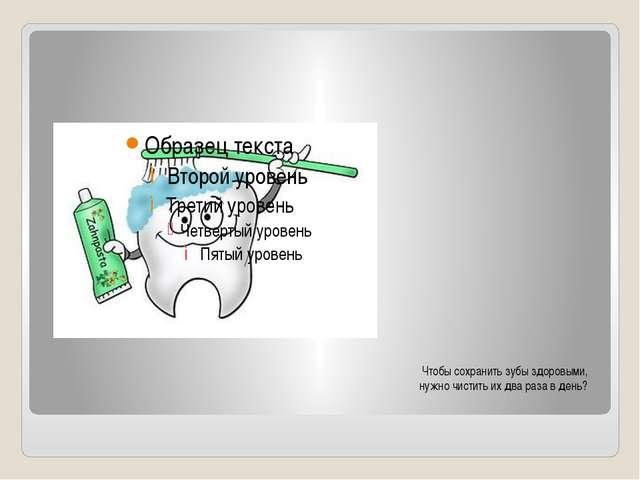 Чтобы сохранить зубы здоровыми, нужно чистить их два раза в день?