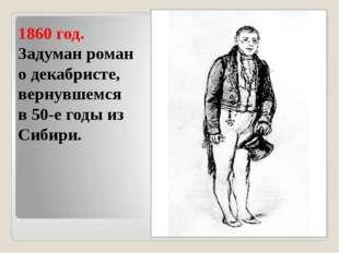 1860 год. Задуман роман о декабристе, вернувшемся в 50-е годы из Сибири.