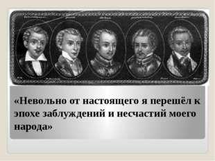 «Невольно от настоящего я перешёл к эпохе заблуждений и несчастий моего народа»