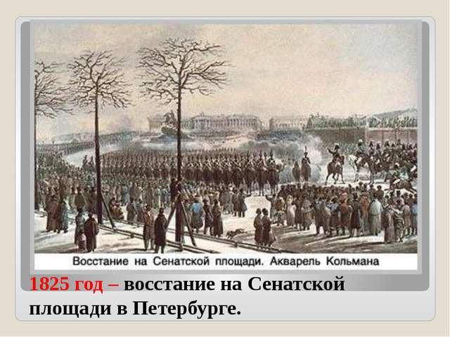 1825 год – восстание на Сенатской площади в Петербурге.