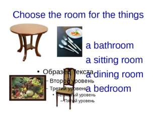 Choose the room for the things a bathroom a sitting room a dining room a bedr