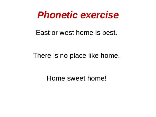 Phonetic exercise East or west home is best. There is no place like home. Hom...