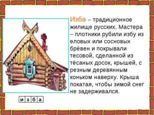 Изба – традиционное жилище русских. Мастера – плотники рубили избу из еловых