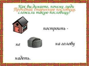 Прочитай старинную пословицу. построить - не на голову надеть. Как вы думаете