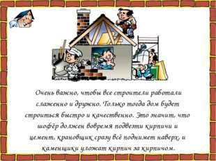 Очень важно, чтобы все строители работали слаженно и дружно. Только тогда дом