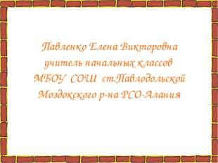 Павленко Елена Викторовна учитель начальных классов МБОУ СОШ ст.Павлодольской