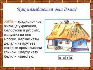 Как называются эти дома? Хата – традиционное жилище украинцев, белорусов и ру