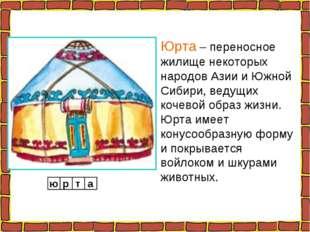 Юрта – переносное жилище некоторых народов Азии и Южной Сибири, ведущих кочев