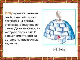 Иглу –дом из снежных глыб, который строят эскимосы на зимних стоянках. В иглу