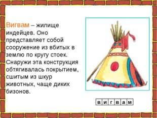 Вигвам – жилище индейцев. Оно представляет собой сооружение из вбитых в землю