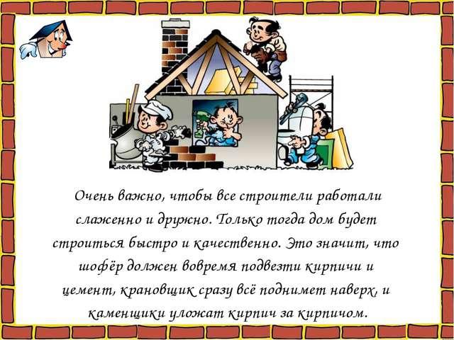 Очень важно, чтобы все строители работали слаженно и дружно. Только тогда дом...