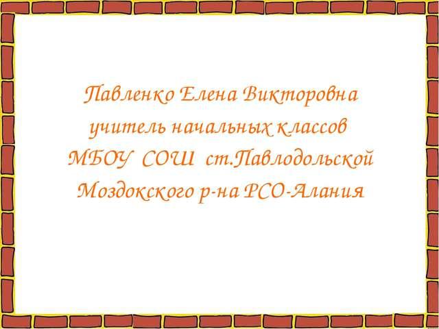 Павленко Елена Викторовна учитель начальных классов МБОУ СОШ ст.Павлодольской...