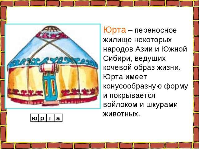 Юрта – переносное жилище некоторых народов Азии и Южной Сибири, ведущих кочев...