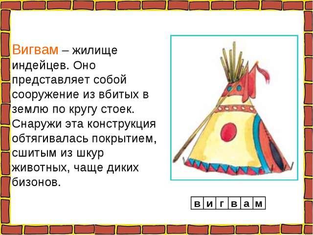Вигвам – жилище индейцев. Оно представляет собой сооружение из вбитых в землю...