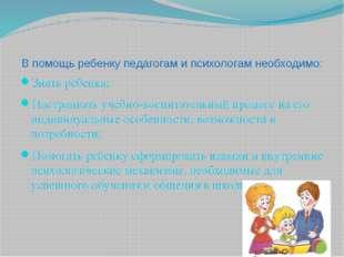 В помощь ребенку педагогам и психологам необходимо: Знать ребенка; Настраиват