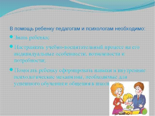 В помощь ребенку педагогам и психологам необходимо: Знать ребенка; Настраиват...