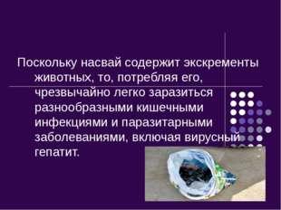 Поскольку насвай содержит экскременты животных, то, потребляя его, чрезвычайн