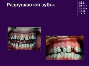 Разрушаются зубы.