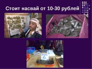Стоит насвай от 10-30 рублей