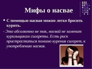Мифы о насвае С помощью насвая можно легко бросить курить. - Это абсолютно н