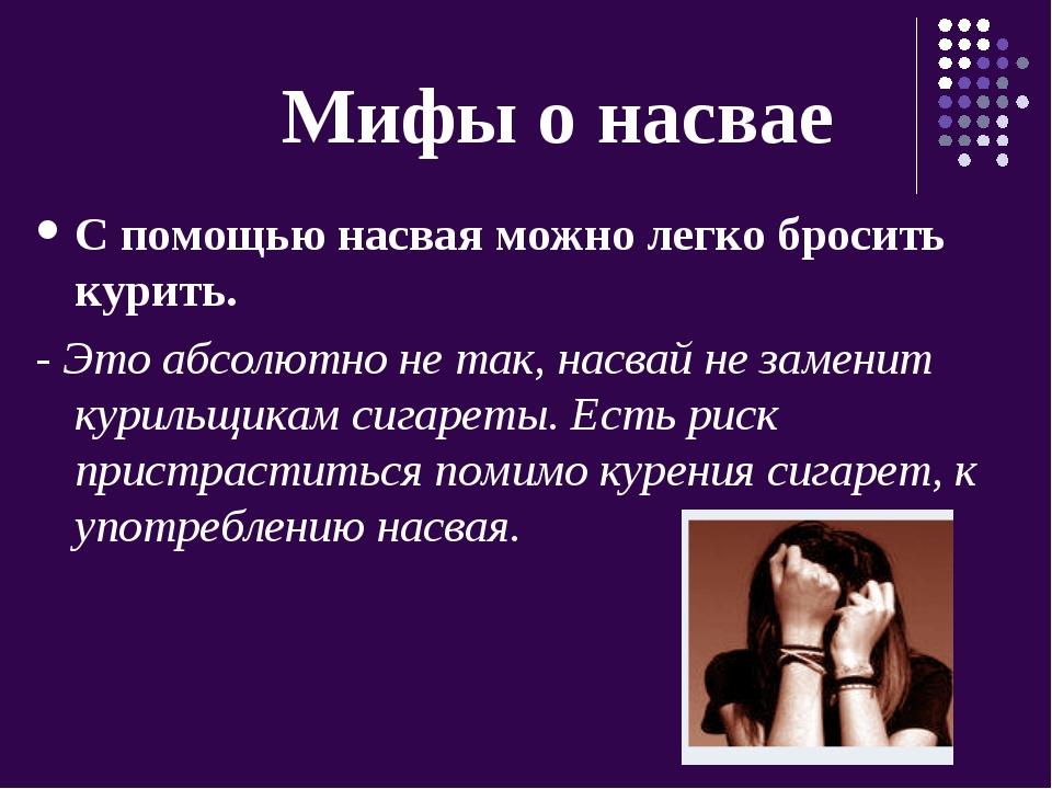 Мифы о насвае С помощью насвая можно легко бросить курить. - Это абсолютно н...