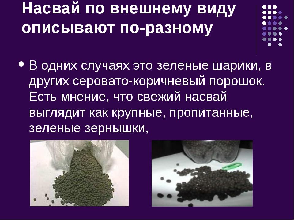 Насвай по внешнему виду описывают по-разному В одних случаях это зеленые шари...