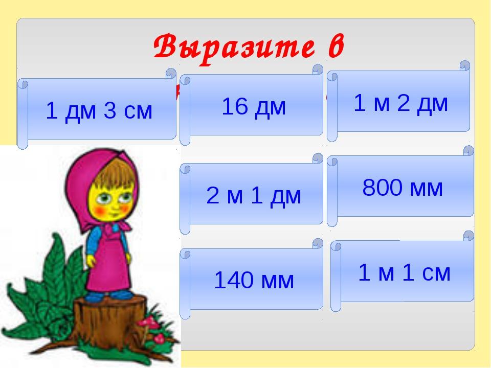 Выразите в сантиметрах 1 дм 3 см 1 м 1 см 800 мм 1 м 2 дм 16 дм 140 мм 2 м 1 дм