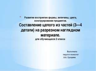 Выполнила педагог-психолог А.А. Сухарева Развитие восприятия формы, величины,